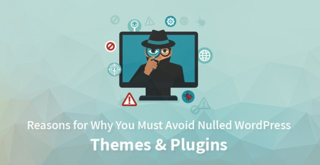 Reasons for Why You Must Avoid Nulled WordPress Themes & Plugins