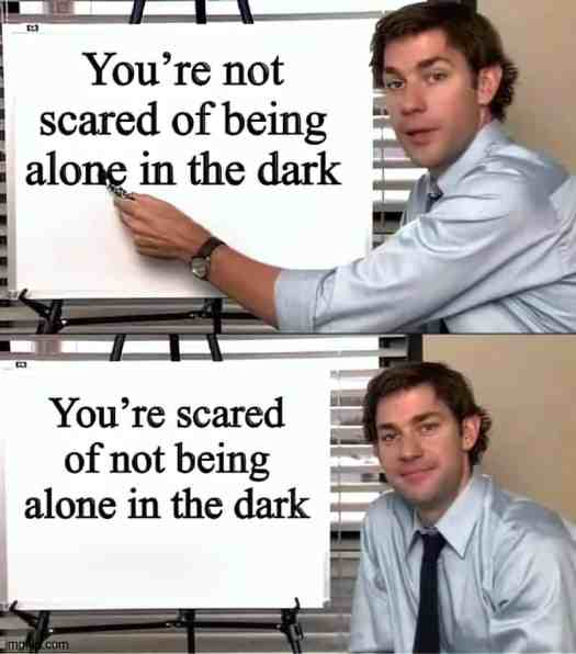 You're not scared of being alone in the dark