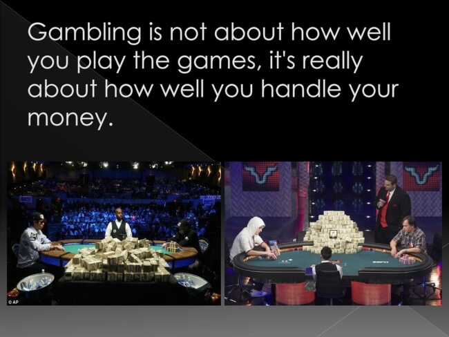 """""""Gambling is not about how well you play the games, it's really about how well you handle your money."""""""