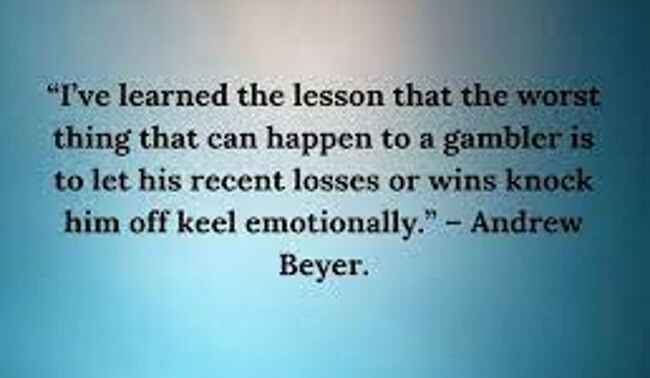 """""""I've learned the lesson that the worst thing that can happen to a gambler is to let his recent losses or wins knock him off keel emotionally."""""""