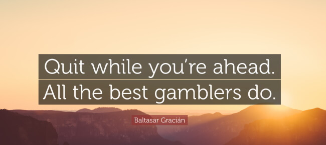 """""""Quit while you're ahead. All the best gamblers do."""""""