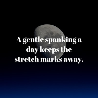 """A gentle spanking a day keeps the stretch marks away."