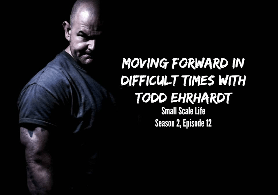 Moving Forward; Difficult Times; Todd Ehrhardt; Small Scale Life Podcast; Podcast; Mindset