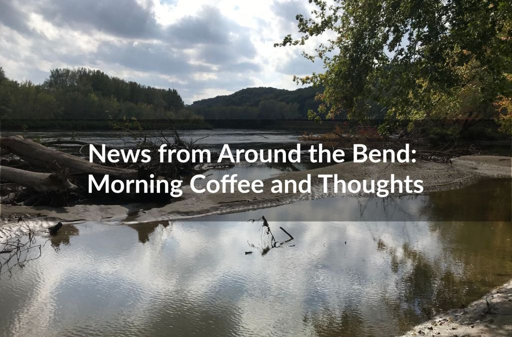 News from Around the Bend: Morning Coffee & Thoughts
