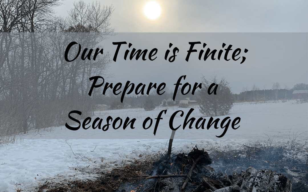Our Time is Finite; Prepare for a Season of Change!