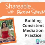 PODCAST: Shareable EP 07 –  Building A Consistent Meditation Practice With Boom Shikha