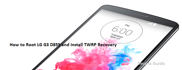 How to Root LG G3 D855 and Install TWRP on Stock Android 6.0 Marshmallow Firmware
