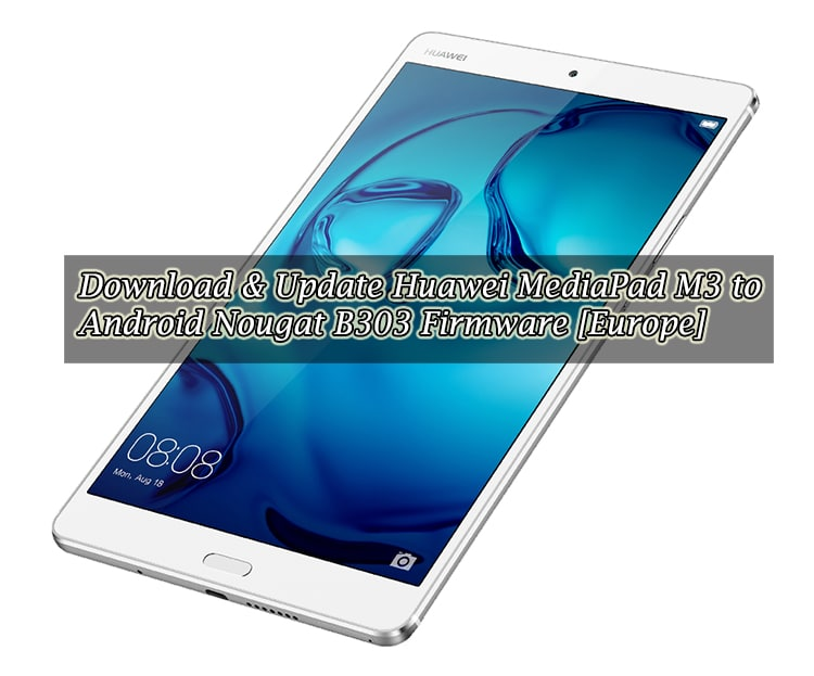 Download & Update Huawei MediaPad M3 to Android Nougat B303 Firmware [Europe]