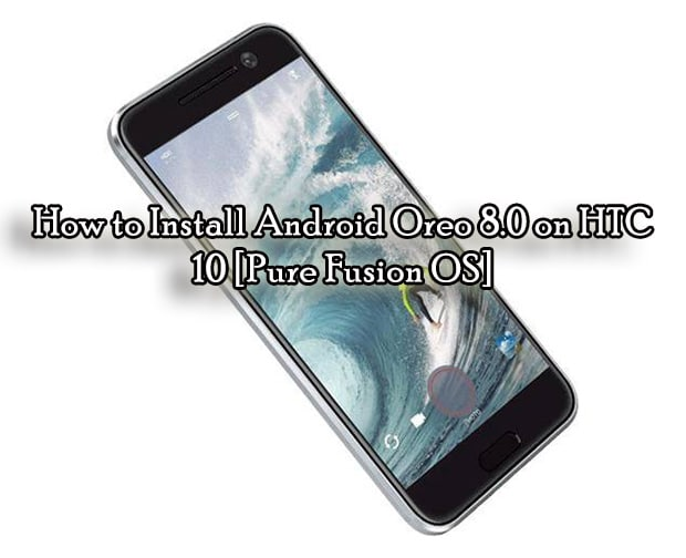How to Install Android Oreo 8.0 on HTC 10 [Pure Fusion OS]