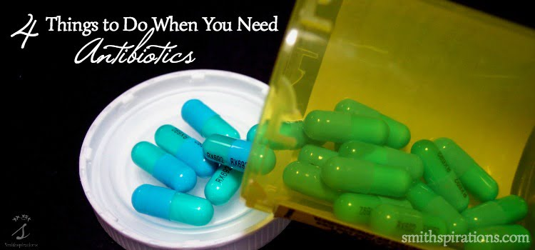 Sometimes you need an antibiotic, even if you're committed to natural health. These four simple steps will help get your body back in order when you have to take an antibiotic for illness or infection. 4 Things to Do When You Need Antibiotics