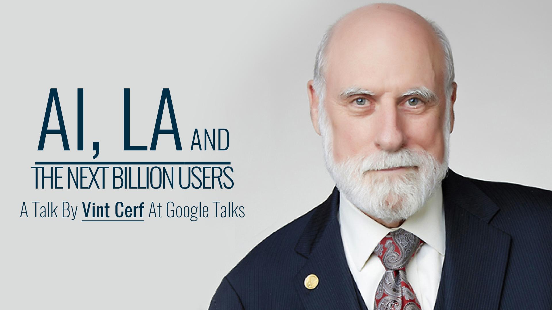 AI, LA And The Next Billion Users | A Talk By Vint Cerf At Google Talks