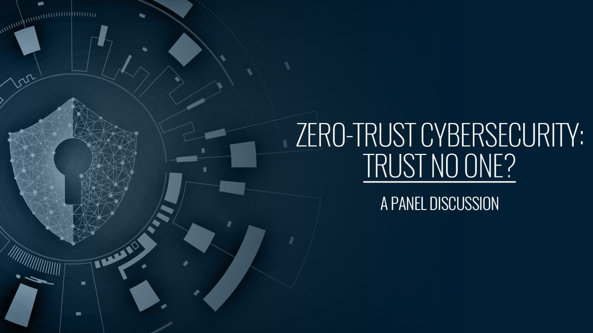 Zero-Trust Cybersecurity: Trust No One? | A Panel Discussion