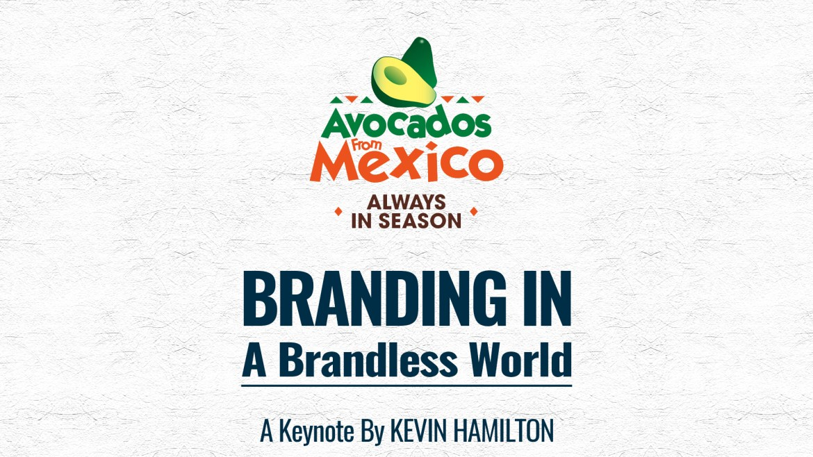 Branding In A Brandless World | A Keynote By Kevin Hamilton – Avocados From Mexico