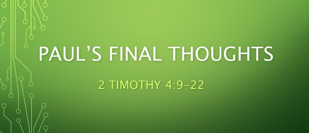 Paul's Final Thoughts – 2 Timothy 4:9-22