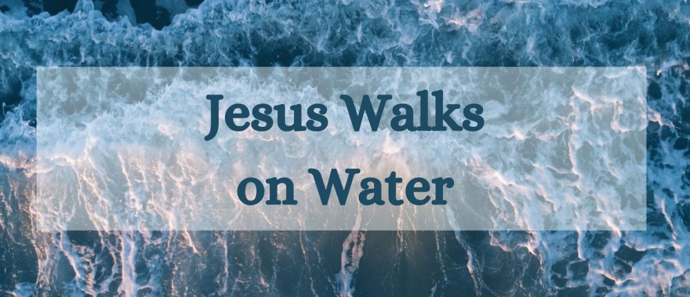 Jesus Walks on Water – Matthew 14:22-33
