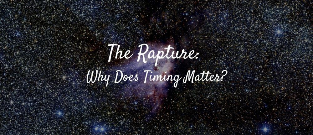 The Rapture: Why Does Timing Matter?