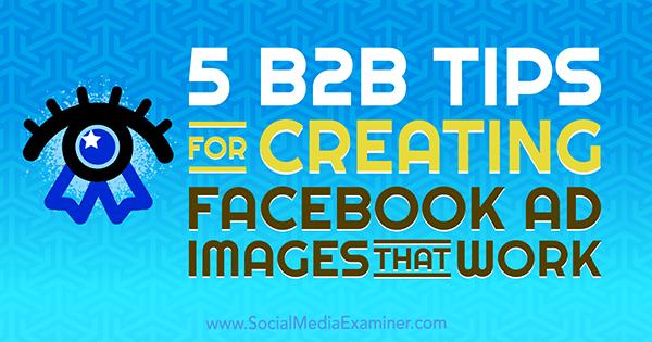 5 B2B-Tipps zum Erstellen von Facebook-Anzeigenbildern, die von Nadya Khoja auf Social Media Examiner funktionieren.