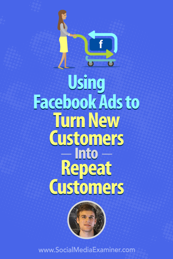 Social Media Marketing Podcast 282. In this episode Maxwell Finn explores how to use Facebook ads to turn existing customers into repeat customers.