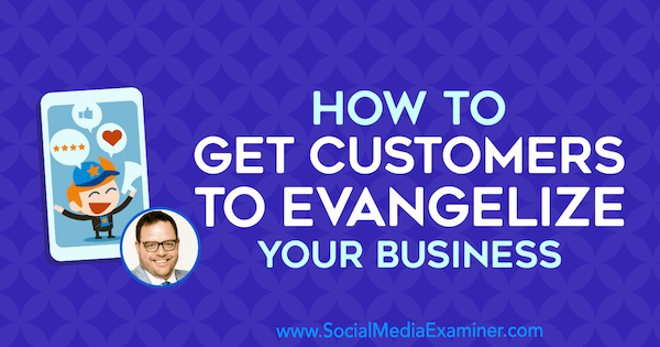 How to Get Customers to Evangelize Your Business featuring insights from Jay Baer on the Social Media Marketing Podcast.