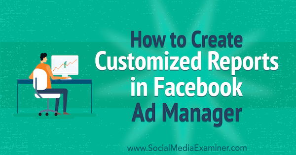 How to Create Customized Reports in Facebook Ads Manager by Charlie Lawrance on Social Media Examiner.