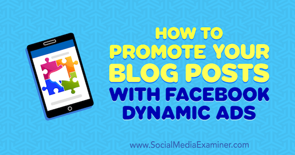 How to Promote Your Blog Posts With Facebook Dynamic Ads by Renata Ekine on Social Media Examiner.