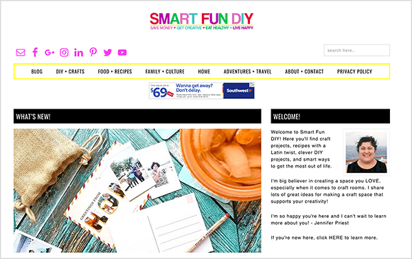 "This is a screenshot of Smart Fun DIY, a blog run by Jennifer Priest. The blog tagline is ""Save Money, Get Creative, Eat Healthy, Live Happy"". Below the blog title, on the far left are bright pink social icons for mail, Facebook, Google+, Instagram, LinkedIn, Pinterest, Twitter, and YouTube. Under these icons is a navigation bar with black text and outlined in a bright yellow rectangle. The navigation options are Blog, DIY + Crafts, Food + Recipes, Family + Culture, Home, Adventures + Travel, About + Contact, and Privacy Policy. Under the navigation bar is an ad for Southwest Airlines. In the main area of the blog, a black What's New box appears on the left and below it a photo of postcards, a pencil, and an iced drink in an orange cup. On the right, a black Welcome! box appears, and below it is a welcome message and a photo of Jennifer. She has black curly hair pulled away from her face, olive-toned skin, and a black round-neck shirt. She's smiling in the photo."