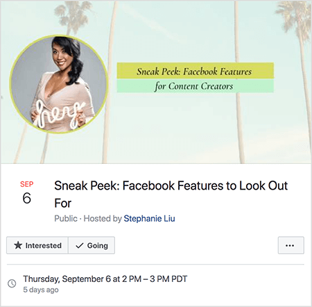 "This is a screenshot of a Facebook Event for Stephanie Liu's live video on September 6. The event image shows a photo of Stephanie in a circle over a photo of a sky and palm trees. Stephanie is an Asian woman with shoulder-length hair tied in a side ponytail. She's wearing makeup and a beige, v-neck dress. She's holding a white neon sign that says ""hey"". The event is titled ""Sneak Peek: Facebook Features to Look Out For."" The event is public, hosted by Stephanie Liu. The Going option is selected. The date and time are Thursday, September 6 at 2PM-3PM PDT."