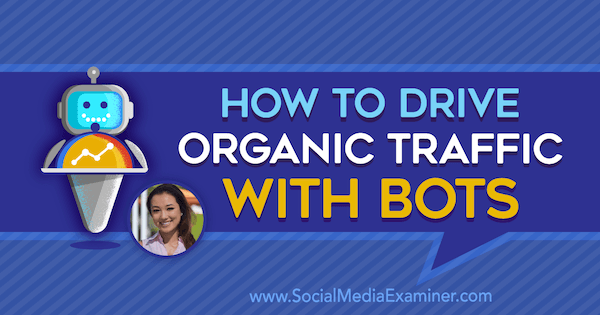 How to Drive Organic Traffic With Bots featuring insights from Natasha Takahashi on the Social Media Marketing Podcast.