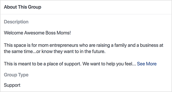 "This is a screenshot of the description for the Boss Moms Facebook group hosted by Dana Malstaff. The description is black text on a white background. The first line says ""Welcome Awesome Boss Moms!"". The second line says ""This space is for mom entrepreneurs who are raising a family and a business at the same time . . . or know they want to in the future."" The third line says ""This is meant to be a place of support. We want to help you feel . . . "" and then a See More link appears. The group type is list as Support."