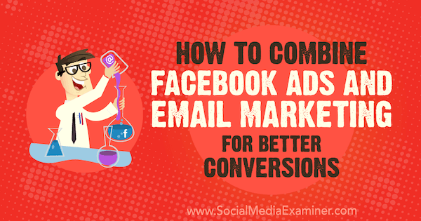 How to Combine Facebook Ads and Email Marketing for Better Conversions by Rand Owens on Social Media Examiner.