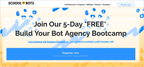 """This is a screenshot of the School of Bots website. In the upper left is the website name. In the upper right are the following navigation options: Free Resources, Programs, Affiliates, Podcast, Templates. A white button outlined in blue and labeled Member Login appears to the right of the navigation options. The website background is a blue and yellow abstract illustration. In the main area of the website is a heading that says """"Join Our 5-Day FREE Build Your Bot Agency Bootcamp"""". Below the heading is the following text: """"Live training will happen October 15-19 (Content available until October 26)"""". Below this text is a large blue button labeled """"Register now"""" in white text. A note in smaller text says """"You'll be taken to Facebook Messenger to register."""" Natasha Takahashi says School of Bots has become the main focus of her marketing agency, Ineffable Marketing, which she co-founded with a partner."""