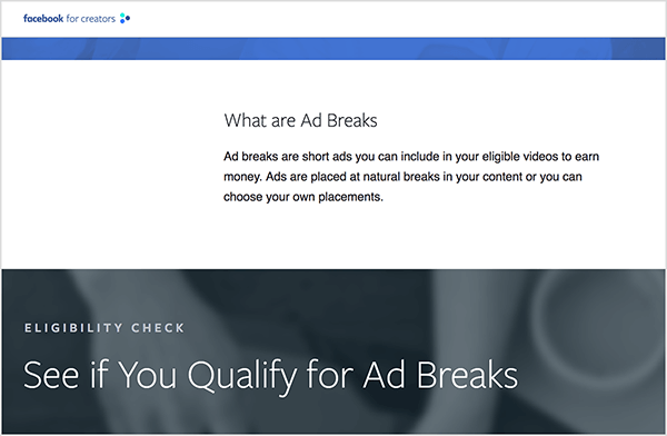 """This is a screenshot of the Facebook for Creators webpage that has information about ad breaks. In a white bar in the upper part of the page is the heading """"What are Ad Breaks"""". Below the heading is the following text: """"Ad breaks are short ads you can includde in your eligible videos to earn money. Ads are placed at natural breaks in your content or you can choose your own palcements."""" Below this white bar is a gray bar with a blurred photo of hands working at a laptop. It has a section heading """"Eligibility Check"""" and then a the heading """"See if You Qualify for Ad Breaks"""". Rachel Farnsworth says ad breaks are a way for marketers to advertise on the Facebook Watch platform."""