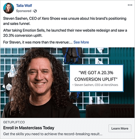 """This is a screenshot of a Facebook ad created by Talia Wolf. The ad text tells a story: """"Steven Sashen, CEO OF Xero Shoes, was unsure about his brand's positioning and sales funnel. After taking Emotion Sells, he launched their new website redesign and saw a 20.3% conversion uplift. For Steven, it was more than the revenue: . . . """" Then a See More link appears. The ad photo shows Steven from the shoulders up against an abstract background. Steven is a white man with dark brown curly hair that hangs below his shoulders. He's smiling and wearing a black t-shirt. To the right of Steven is a white box with the following text: """"'We got a 20.3% conversion uplift' -Steven Sashen, CEO at XeroShoes."""""""