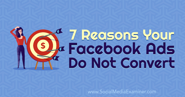 7 Reasons Your Facebook Ads Do Not Convert by Marie Page on Social Media Examiner.