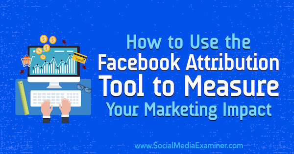 How to Use the Facebook Attribution Tool to Measure Your Marketing Impact by Charlie Lawrance on Social Media Examiner.
