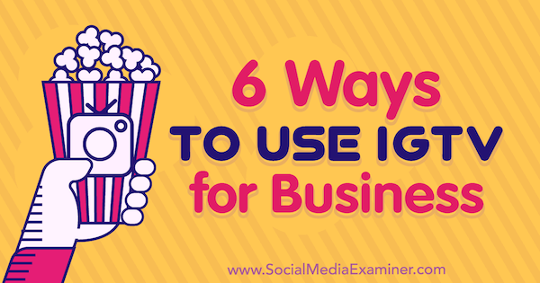 6 Ways to Use IGTV for Business Irina Weber on Social Media Examiner.