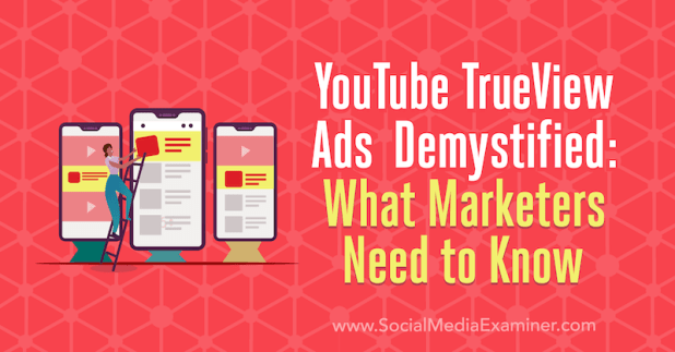 YouTube TrueView Ads Demystified: What Marketers Need to Know by Joe Martinez on Social Media Examiner.