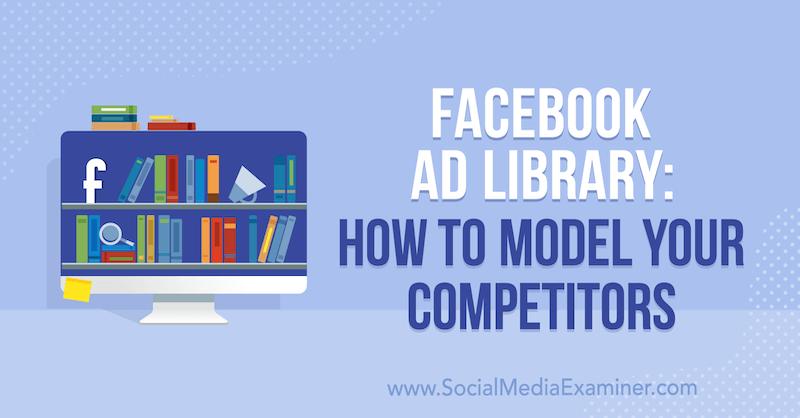 Facebook Ad Library: So modellieren Sie Ihre Konkurrenten von Susan Wenograd auf Social Media Examiner.