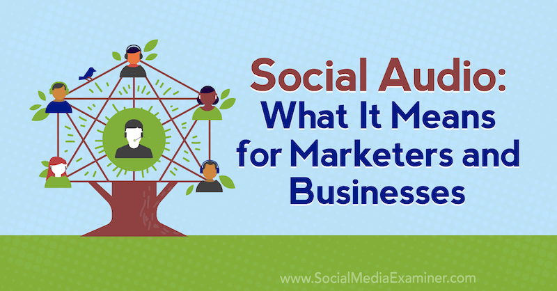 Social Audio: Was es für Vermarkter und Unternehmen bedeutet von Michael Stelzner über Social Media Examiner.