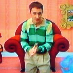Darn you, Steve Burns!  And your little dog, too.