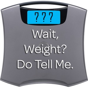 Wait, weight? Do Tell Me.