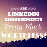 LinkedIn Endorsements: Worthless or Worth a Second Look?
