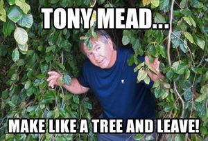 Tony Mead... make like a tree and leave!