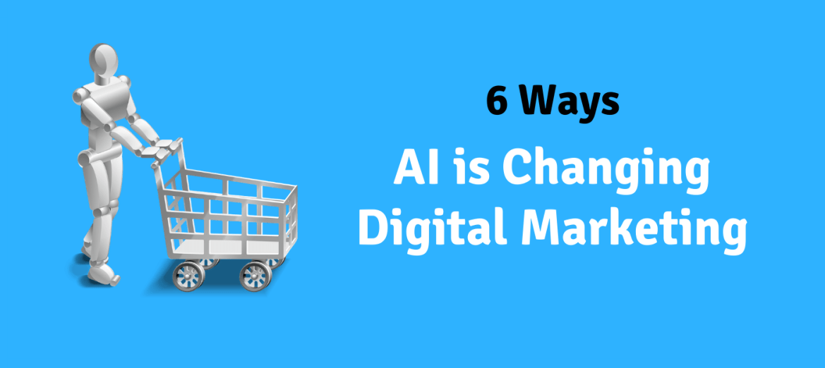 artificial intelligence changing digital marketing 6 ways