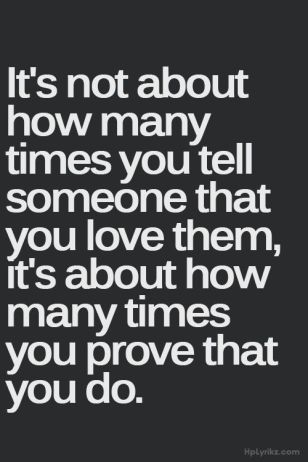 It's not about how many times you tell someone that you love them, it's about how many times you prove that you do.