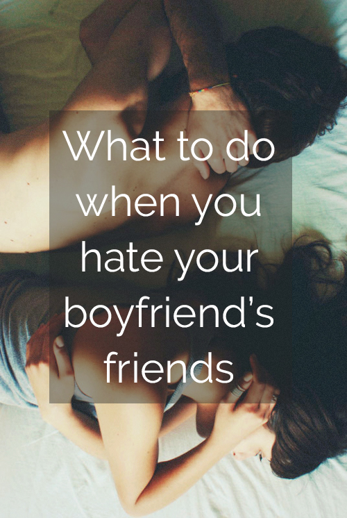 What To Do If You Hate Your Boyfriend's Friends