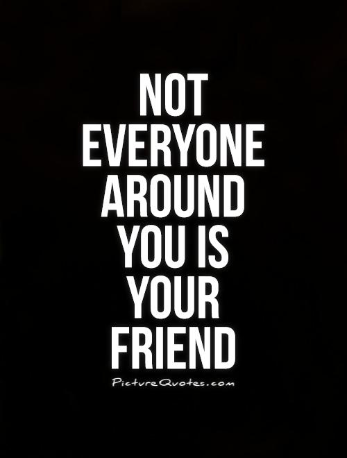Not everyone around you is your friend