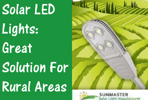 Sunmaster Solar LED Lights Great Solution for Rural Areas - Solar Lights Blog