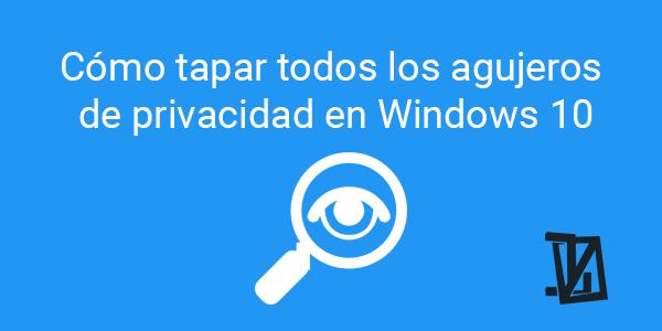 Cómo tapar todos los agujeros de privacidad de Windows 10