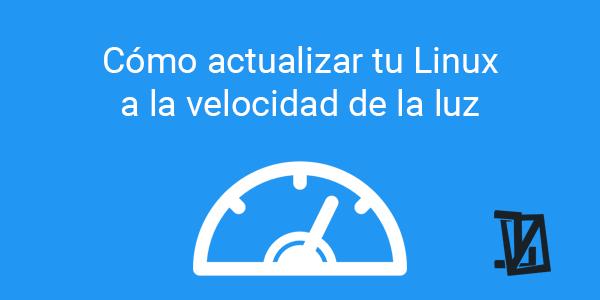 Cómo actualizar tu Linux a la velocidad de la luz